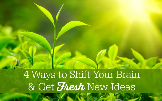 4 Ways to Shift Your Brain & Get Fresh New Ideas