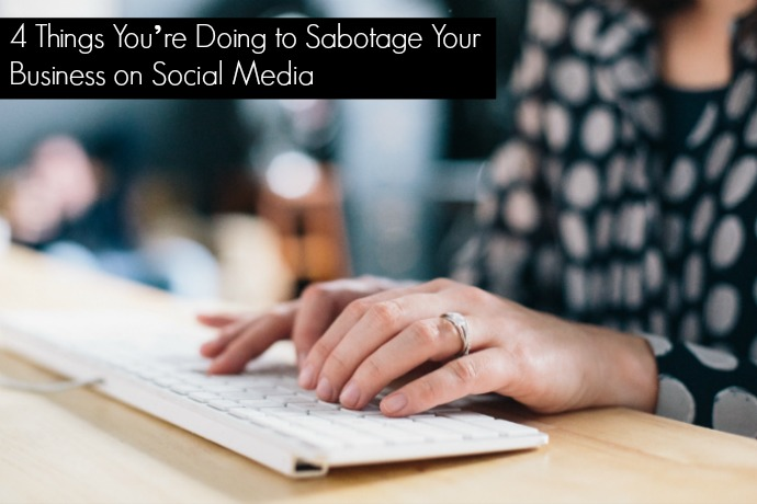 4 Things You're Doing to Sabotage Your Business on Social Media