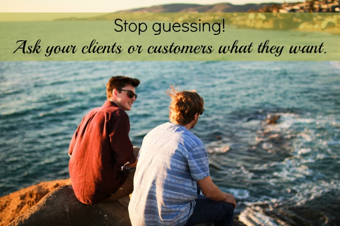 Listen to your clients and customers