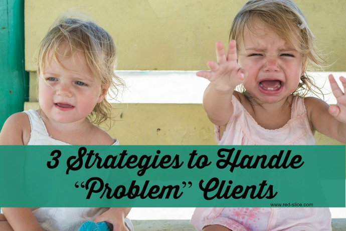 "3 Strategies to Handle ""Problem"" Clients"