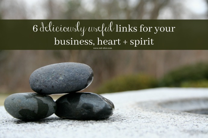 6 deliciously useful links for your business, heart + spirit