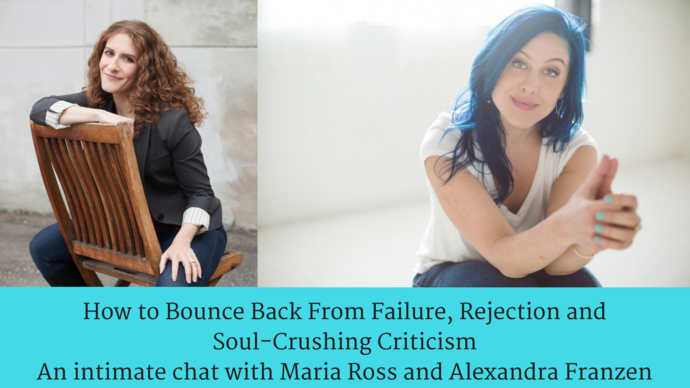 How to Bounce Back From Failure, Rejection and Soul-Crushing CriticismAn intimate chat with Maria Ross and Alexandra Franzen