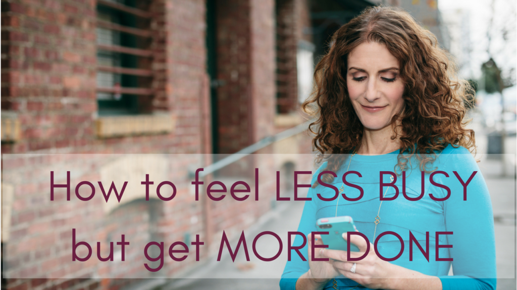 Feel less busy but get MORE done