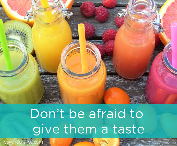 Don't be afraid to give them a taste