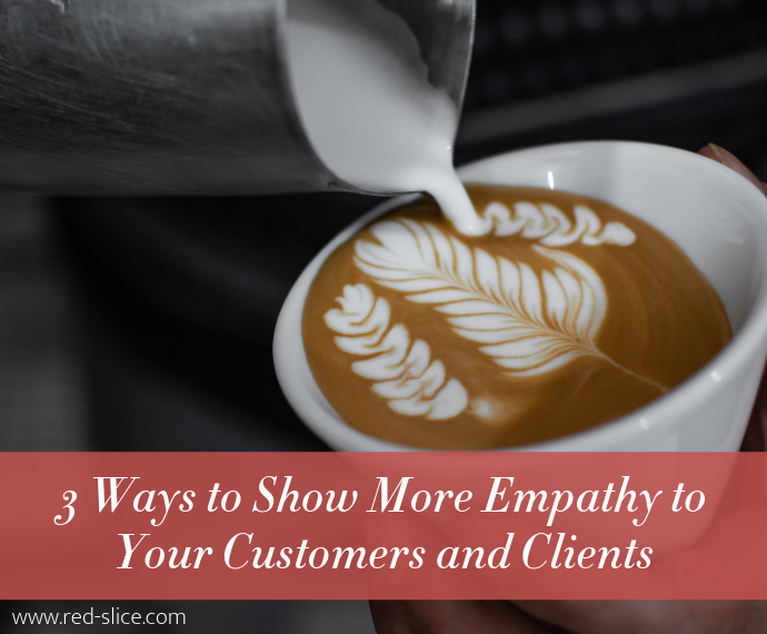 3 Ways to Show More Empathy to Your Customers and Clients