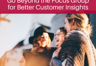 Go Beyond the Focus Groups For Better Customer Insights
